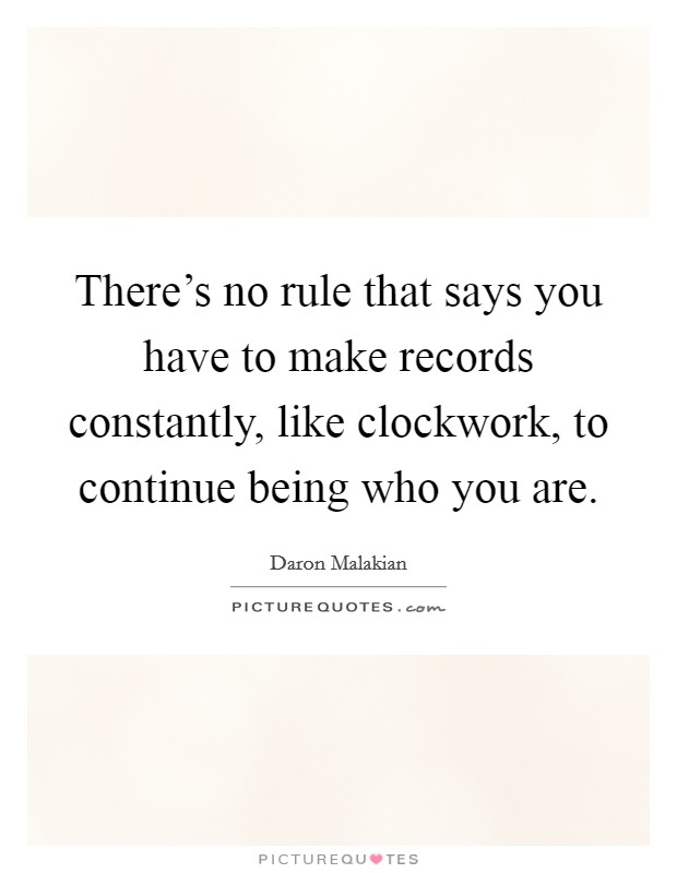 There's no rule that says you have to make records constantly, like clockwork, to continue being who you are Picture Quote #1