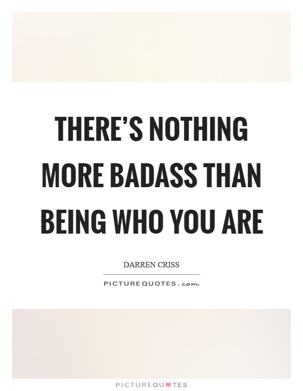 There's nothing more badass than being who you are Picture Quote #1
