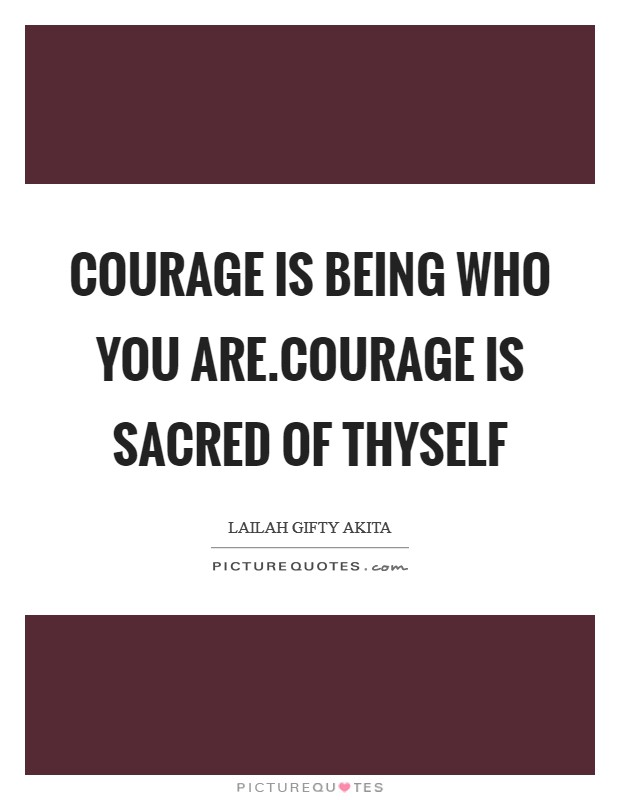 Courage is being who you are.Courage is sacred of thyself Picture Quote #1