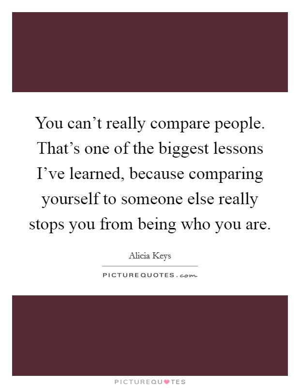 You can't really compare people. That's one of the biggest lessons I've learned, because comparing yourself to someone else really stops you from being who you are Picture Quote #1