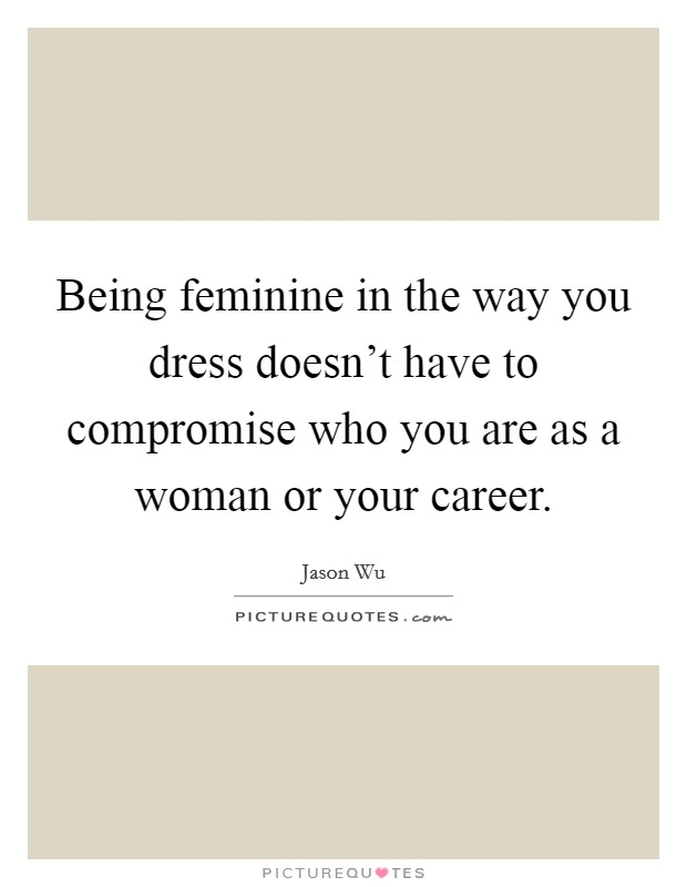 Being feminine in the way you dress doesn't have to compromise who you are as a woman or your career Picture Quote #1