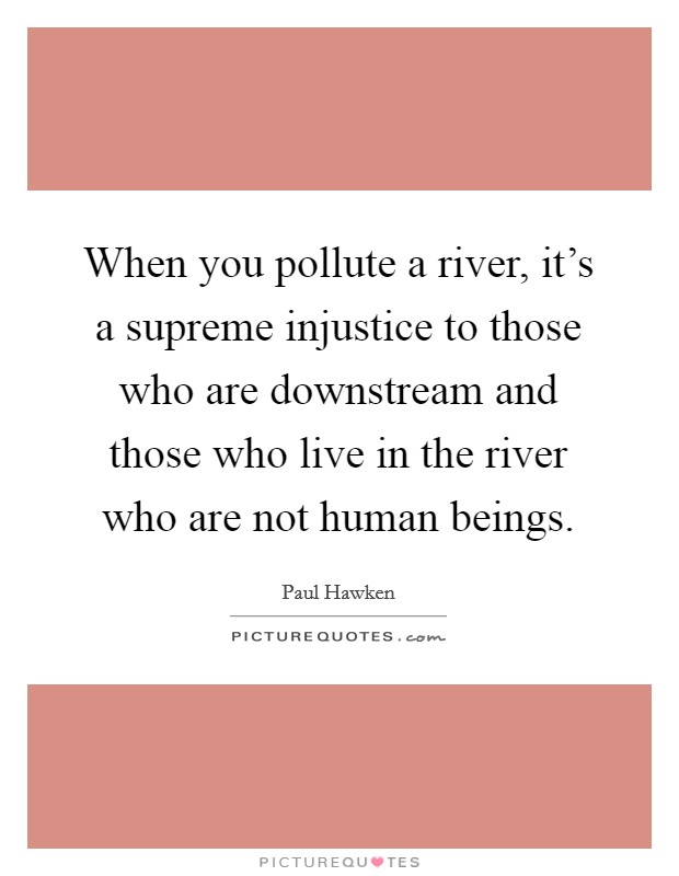 When you pollute a river, it's a supreme injustice to those who are downstream and those who live in the river who are not human beings Picture Quote #1