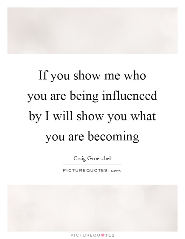 If you show me who you are being influenced by I will show you what you are becoming Picture Quote #1
