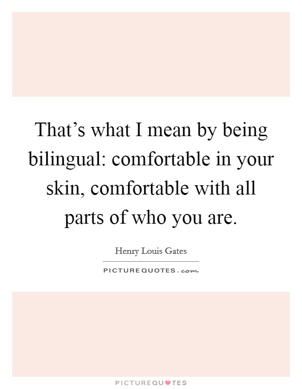 That's what I mean by being bilingual: comfortable in your skin, comfortable with all parts of who you are Picture Quote #1