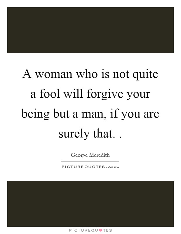 A woman who is not quite a fool will forgive your being but a man, if you are surely that.  Picture Quote #1