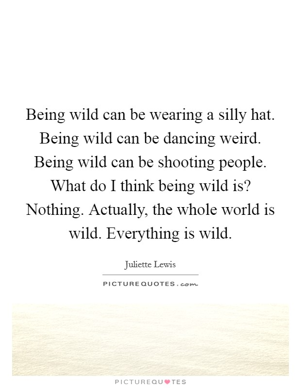Being wild can be wearing a silly hat. Being wild can be dancing weird. Being wild can be shooting people. What do I think being wild is? Nothing. Actually, the whole world is wild. Everything is wild Picture Quote #1