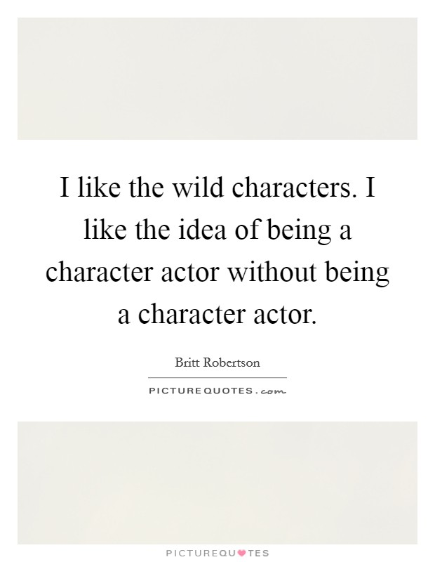 I like the wild characters. I like the idea of being a character actor without being a character actor Picture Quote #1