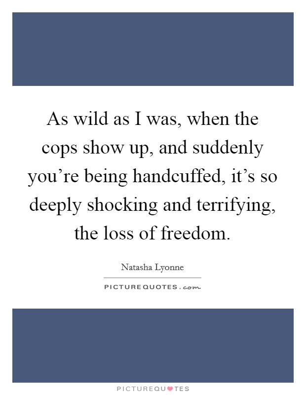 As wild as I was, when the cops show up, and suddenly you're being handcuffed, it's so deeply shocking and terrifying, the loss of freedom Picture Quote #1