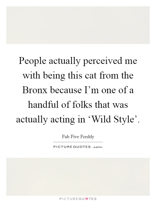 People actually perceived me with being this cat from the Bronx because I'm one of a handful of folks that was actually acting in 'Wild Style' Picture Quote #1
