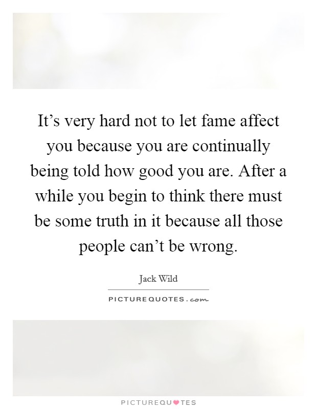 It's very hard not to let fame affect you because you are continually being told how good you are. After a while you begin to think there must be some truth in it because all those people can't be wrong Picture Quote #1