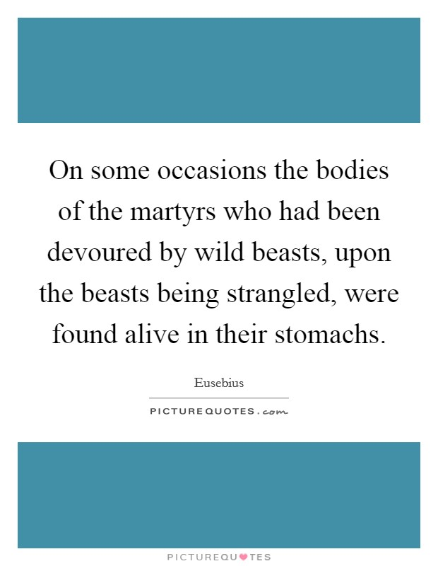 On some occasions the bodies of the martyrs who had been devoured by wild beasts, upon the beasts being strangled, were found alive in their stomachs Picture Quote #1