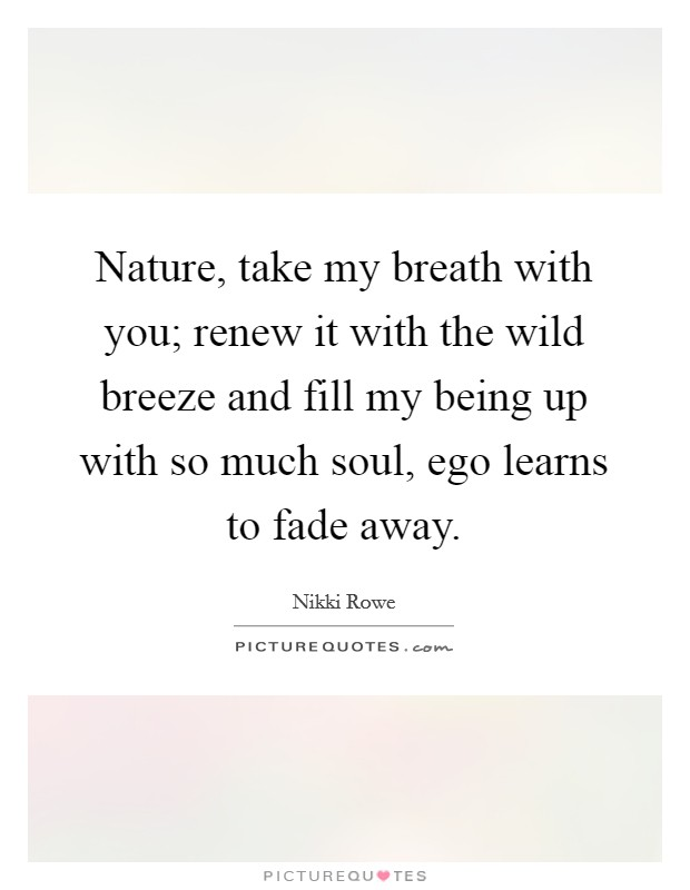 Nature, take my breath with you; renew it with the wild breeze and fill my being up with so much soul, ego learns to fade away Picture Quote #1