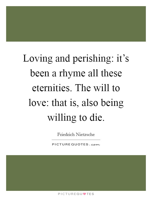Loving and perishing: it's been a rhyme all these eternities. The will to love: that is, also being willing to die Picture Quote #1