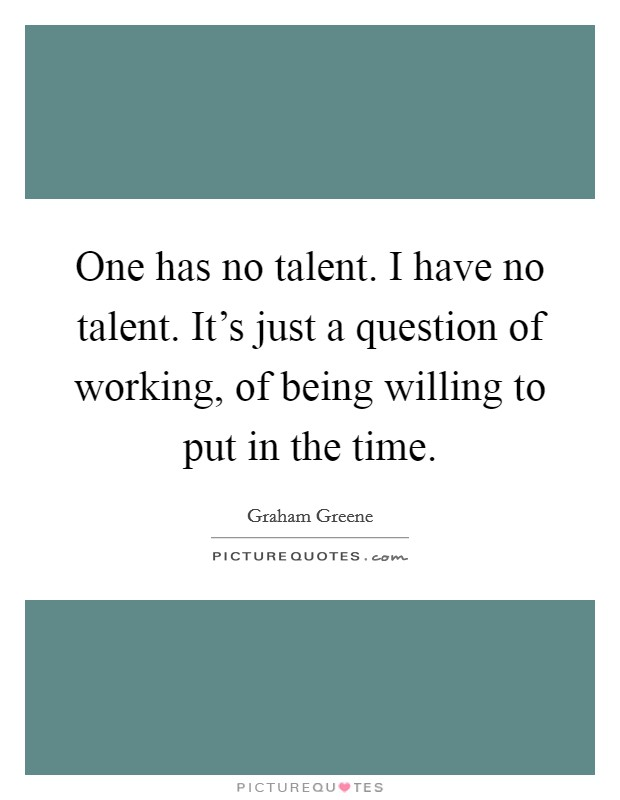 One has no talent. I have no talent. It's just a question of working, of being willing to put in the time Picture Quote #1