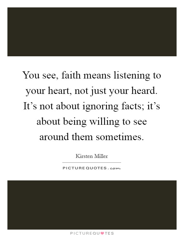You see, faith means listening to your heart, not just your heard. It's not about ignoring facts; it's about being willing to see around them sometimes Picture Quote #1