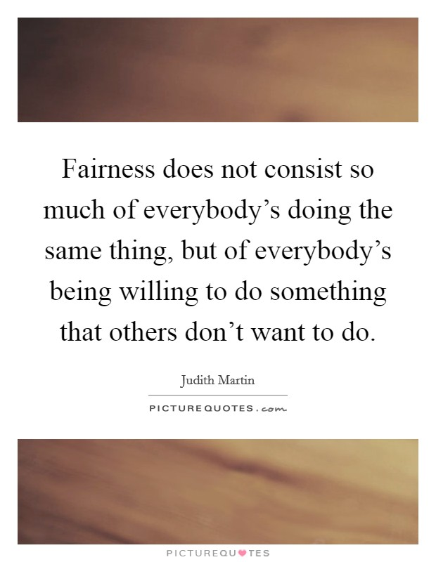 Fairness does not consist so much of everybody's doing the same thing, but of everybody's being willing to do something that others don't want to do Picture Quote #1