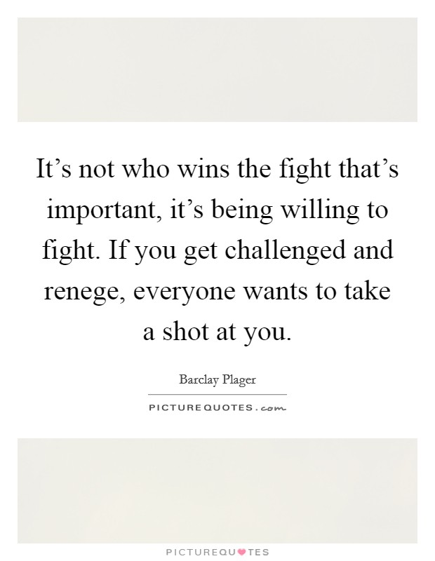 It's not who wins the fight that's important, it's being willing to fight. If you get challenged and renege, everyone wants to take a shot at you Picture Quote #1
