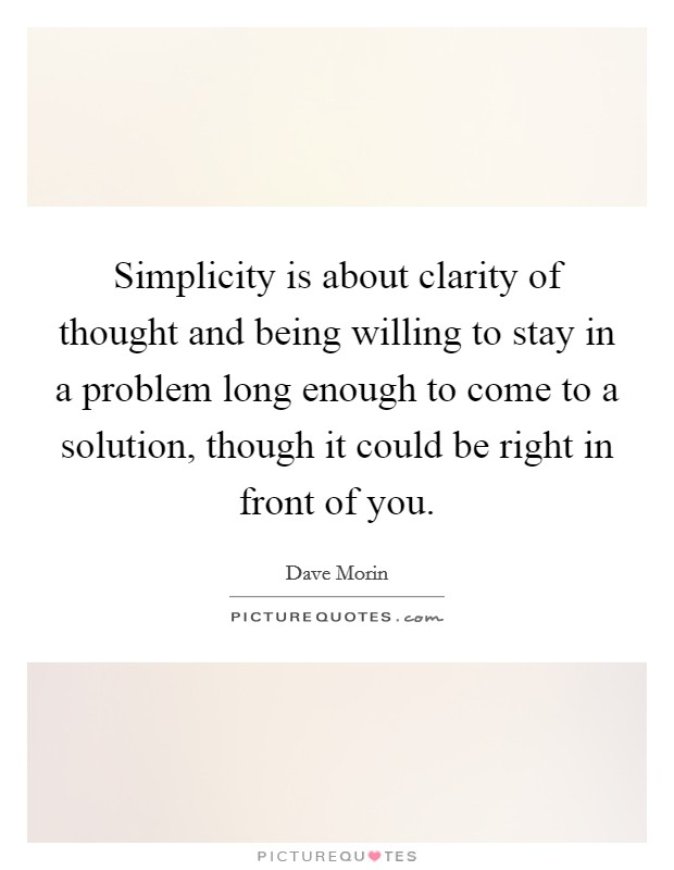 Simplicity is about clarity of thought and being willing to stay in a problem long enough to come to a solution, though it could be right in front of you Picture Quote #1