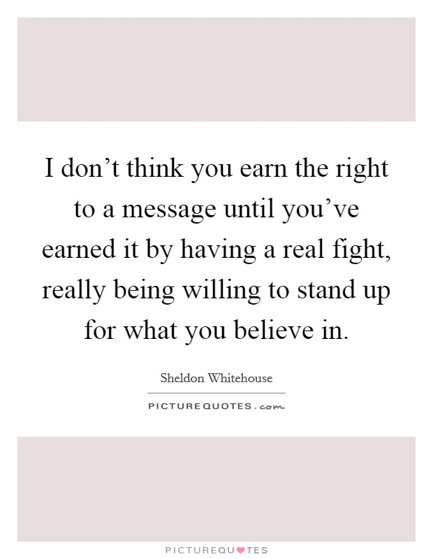 I don't think you earn the right to a message until you've earned it by having a real fight, really being willing to stand up for what you believe in Picture Quote #1
