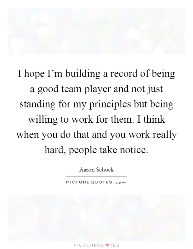 I hope I'm building a record of being a good team player and not just standing for my principles but being willing to work for them. I think when you do that and you work really hard, people take notice Picture Quote #1