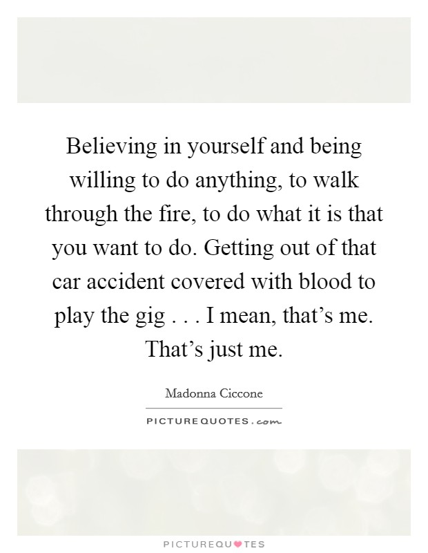 Believing in yourself and being willing to do anything, to walk through the fire, to do what it is that you want to do. Getting out of that car accident covered with blood to play the gig . . . I mean, that's me. That's just me Picture Quote #1