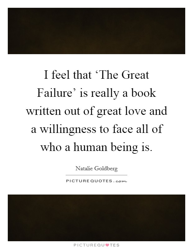 I feel that 'The Great Failure' is really a book written out of great love and a willingness to face all of who a human being is Picture Quote #1