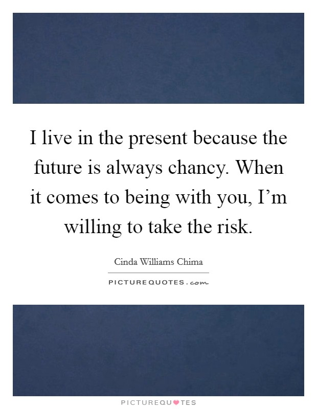 I live in the present because the future is always chancy. When it comes to being with you, I'm willing to take the risk Picture Quote #1