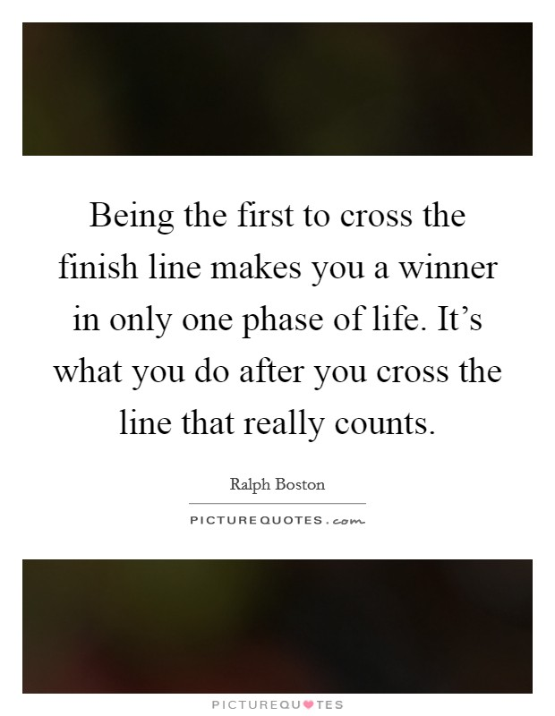 Being the first to cross the finish line makes you a winner in only one phase of life. It's what you do after you cross the line that really counts Picture Quote #1