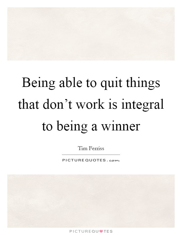 Being able to quit things that don't work is integral to being a winner Picture Quote #1