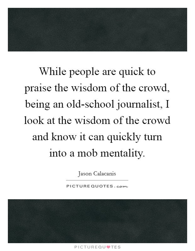 While people are quick to praise the wisdom of the crowd, being an old-school journalist, I look at the wisdom of the crowd and know it can quickly turn into a mob mentality Picture Quote #1