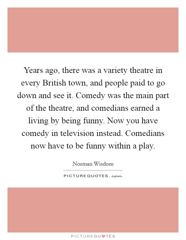Years ago, there was a variety theatre in every British town, and people paid to go down and see it. Comedy was the main part of the theatre, and comedians earned a living by being funny. Now you have comedy in television instead. Comedians now have to be funny within a play Picture Quote #1