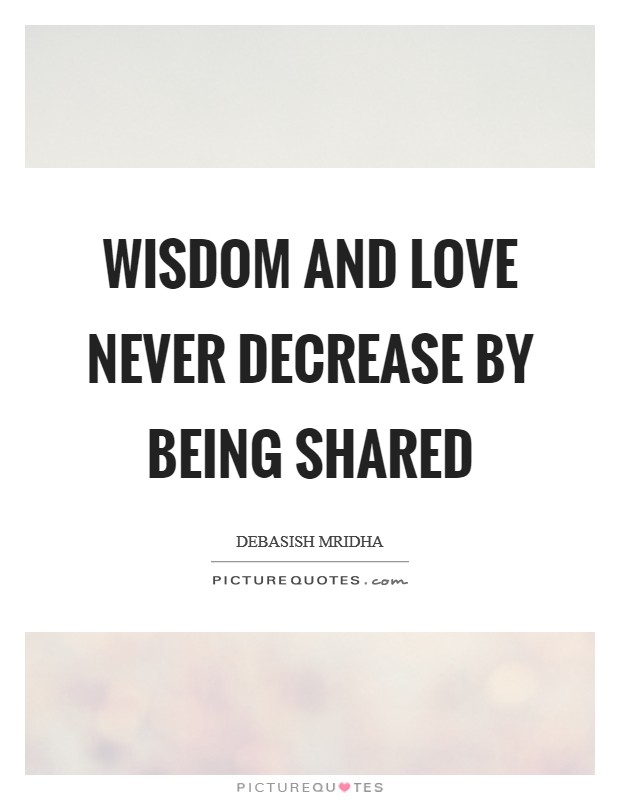 Wisdom and love never decrease by being shared Picture Quote #1