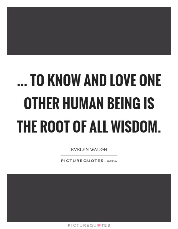 ... To know and love one other human being is the root of all wisdom Picture Quote #1