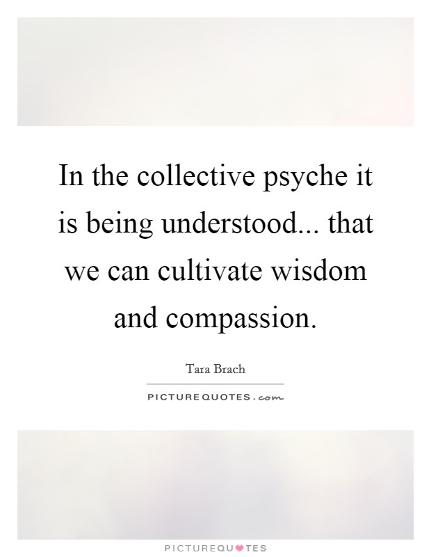 In the collective psyche it is being understood... that we can cultivate wisdom and compassion Picture Quote #1