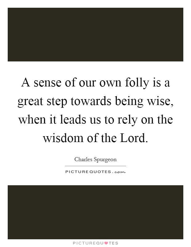 A sense of our own folly is a great step towards being wise, when it leads us to rely on the wisdom of the Lord Picture Quote #1
