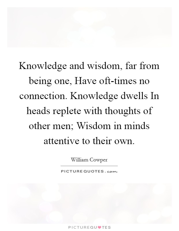 Knowledge and wisdom, far from being one, Have oft-times no connection. Knowledge dwells In heads replete with thoughts of other men; Wisdom in minds attentive to their own Picture Quote #1