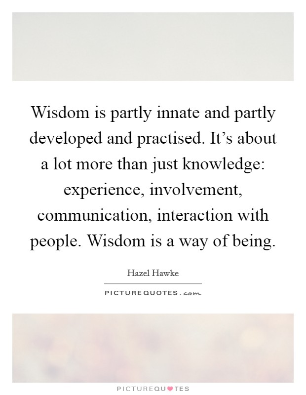 Wisdom is partly innate and partly developed and practised. It's about a lot more than just knowledge: experience, involvement, communication, interaction with people. Wisdom is a way of being Picture Quote #1