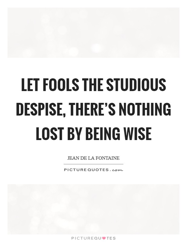 Let fools the studious despise, There's nothing lost by being wise Picture Quote #1