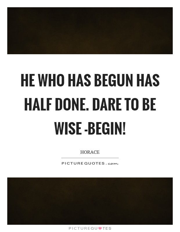 He who has begun has half done. Dare to be wise -begin! Picture Quote #1