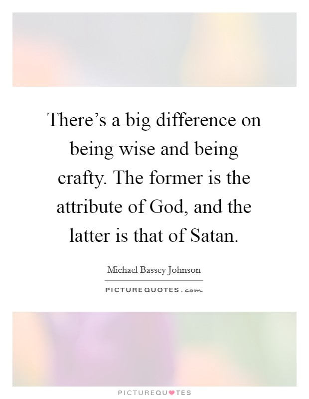 There's a big difference on being wise and being crafty. The former is the attribute of God, and the latter is that of Satan Picture Quote #1