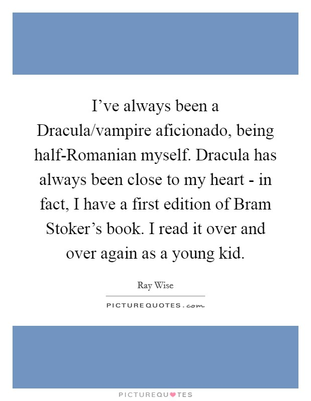 I've always been a Dracula/vampire aficionado, being half-Romanian myself. Dracula has always been close to my heart - in fact, I have a first edition of Bram Stoker's book. I read it over and over again as a young kid Picture Quote #1