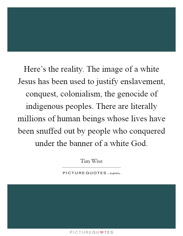 Here's the reality. The image of a white Jesus has been used to justify enslavement, conquest, colonialism, the genocide of indigenous peoples. There are literally millions of human beings whose lives have been snuffed out by people who conquered under the banner of a white God Picture Quote #1