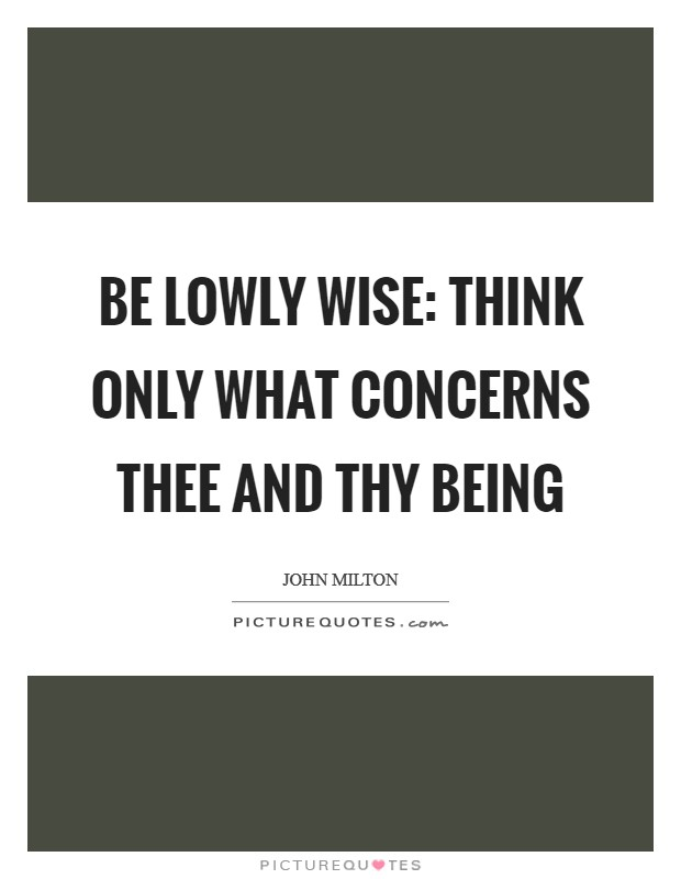 Be lowly wise: Think only what concerns thee and thy being Picture Quote #1