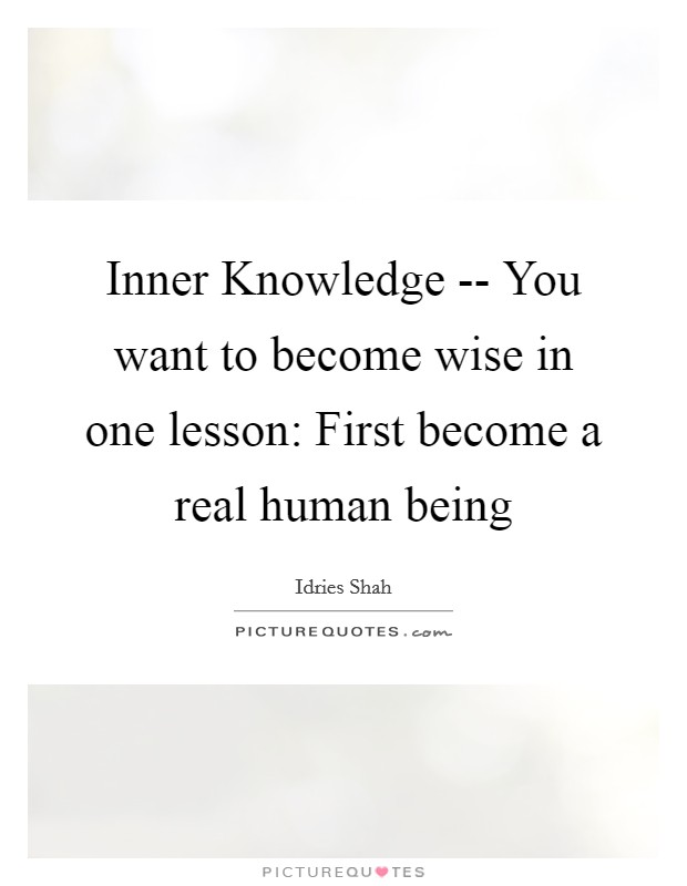 Inner Knowledge -- You want to become wise in one lesson: First become a real human being Picture Quote #1