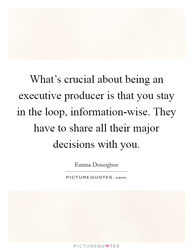 What's crucial about being an executive producer is that you stay in the loop, information-wise. They have to share all their major decisions with you Picture Quote #1