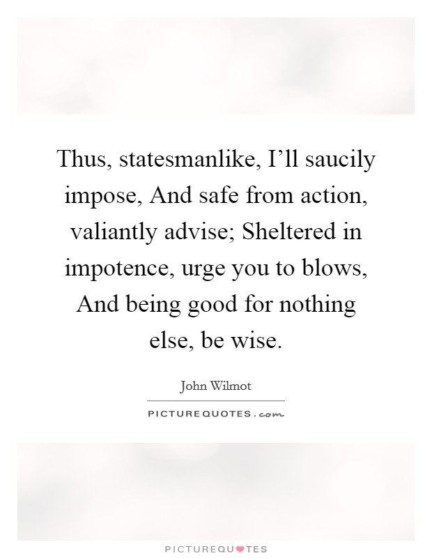 Thus, statesmanlike, I'll saucily impose, And safe from action, valiantly advise; Sheltered in impotence, urge you to blows, And being good for nothing else, be wise Picture Quote #1