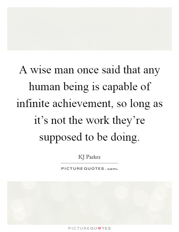 A wise man once said that any human being is capable of infinite achievement, so long as it's not the work they're supposed to be doing Picture Quote #1