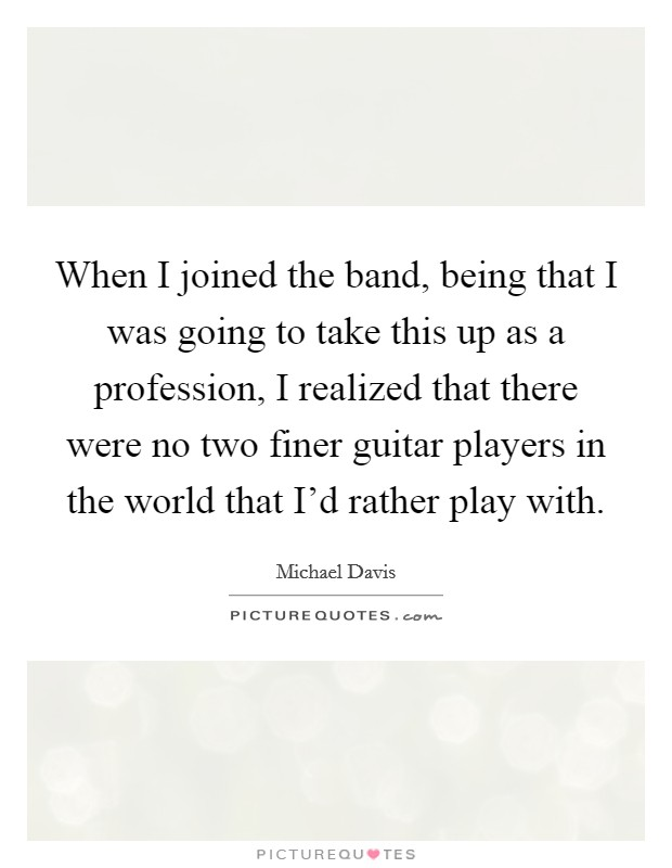 When I joined the band, being that I was going to take this up as a profession, I realized that there were no two finer guitar players in the world that I'd rather play with Picture Quote #1