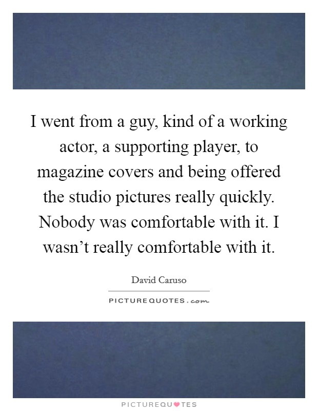 I went from a guy, kind of a working actor, a supporting player, to magazine covers and being offered the studio pictures really quickly. Nobody was comfortable with it. I wasn't really comfortable with it Picture Quote #1