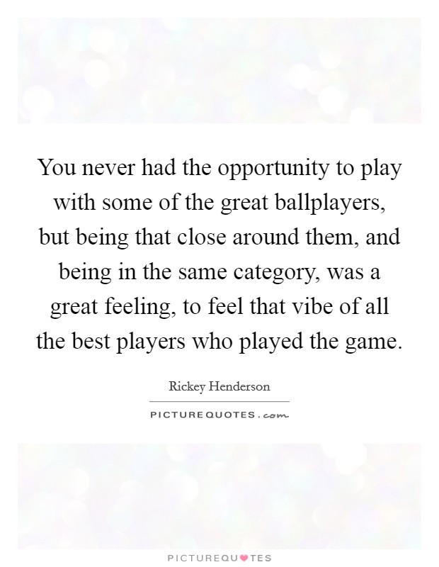 You never had the opportunity to play with some of the great ballplayers, but being that close around them, and being in the same category, was a great feeling, to feel that vibe of all the best players who played the game Picture Quote #1